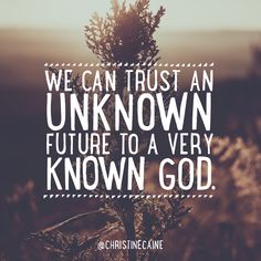We can trust an unknown future to a very known God.