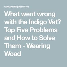 What went wrong with the Indigo Vat? Top Five Problems and How to Solve Them - Wearing Woad