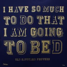 I have so much to do that I am going to bed