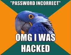 PARANOID PARROT | ---I do this at least once a week. If I mistype or forget my password I automatically assume I've been hacked or my account has been closed. I change my passwords so often Facebook even made me prove my identity because they thought my account was compromised ~@glamour_scars