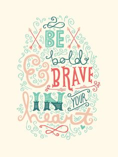 Be bold and be brave in your heart.