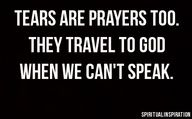 Tears are prayers too.....they travel to God when we can't speak