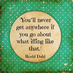 """""""You'll never get anywhere if you go about what-iffing like that."""" 