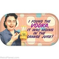 """""""I found the Vodka, it was hiding in the orange juice!"""" Magnetic Tin Sign  http://www.retroplanet.com/PROD/31861"""