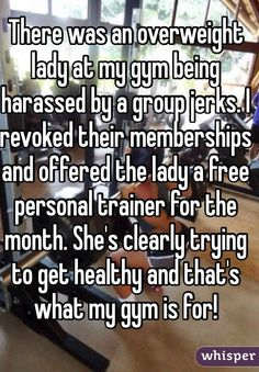 """There was an overweight lady at my gym being harassed by a group jerks. I revoked their memberships and offered the lady a free personal trainer for the month. She's clearly trying to get healthy and that's what my gym is for! """