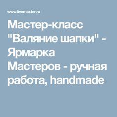"Мастер-класс ""Валяние шапки"" - Ярмарка Мастеров - ручная работа, handmade"