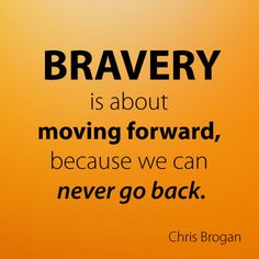 Bravery is about moving forward, because we can never go back. Chris Brogan.