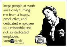 Inept people at work are slowly turning me from a happy, productive, and dedicated employee to a miserable and not so dedicated employee.