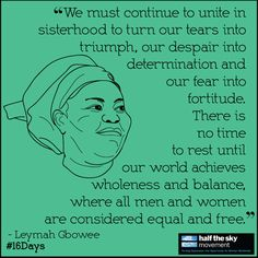 """""""We must continue to united in sisterhood to turn our tears into triumph, our despair into determination and our fear into fortitude. There is no time to rest until our world achieves wholeness and balance, where all men and women are considered equal and free."""" -Leymah Gbowee #16days #quote"""
