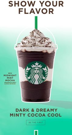 SHOW YOUR FLAVOR - NEW MIDNIGHT MINT MOCHA FRAPPUCCINO® BLENDED BEVERAGE - DARK & DREAMY MINTY COCOA COOL - BE THE FIRST
