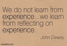 """John Dewey: """"We do not learn from experience … we learn from reflecting on experience."""" - Google Search"""