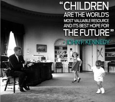 JFK Quote john f. Kennedy and The Kids playing at The white House. Children are the future. Words from the heart. IMPRESSING president of The United States!