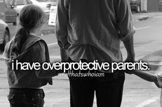 I have overprotective parents. even though they r overprotective they still understand me.                      sometimes not all the time which sucks!