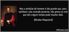 Mas a ambição do homem é tão grande que, para satisfazer uma vontade presente, não pensa no mal que daí a algum tempo pode resultar dela. (Nicolau Maquiavel)