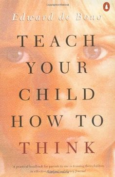 Teach Your Child How to Think by Edward de Bono. $10.32. Reading level: Ages 18 and up. Publisher: Penguin Books; Reprint edition (July 1, 1994). Save 36% Off!