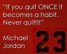If you quit ONCE it becomes a habit.Never quit, Michael Jordan quote