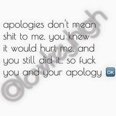 Apologies don't mean shit to me. you knew it would hurt me, and you still did it... So fuck you and your apology.