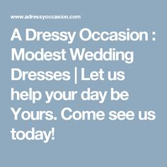 A Dressy Occasion : Modest Wedding Dresses   Let us help your day be Yours. Come see us today!