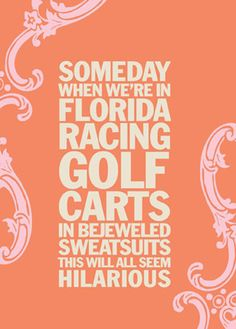"""Someday when we're in Florida racing golf carts in bejeweled sweatsuits this will all seem hilarious"" #awesome"