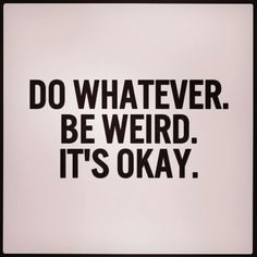 Do whatever. Be weird. It's okay.
