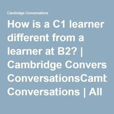 How is a C1 learner different from a learner at B2? | Cambridge ConversationsCambridge Conversations | All things ELT from Cambridge English