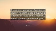 """C. S. Lewis Quote: """"It seems to me that we often, almost sulkily, reject the good that God offers us because, at that moment, we expected some other good."""""""
