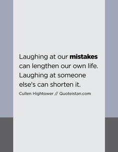 Laughing at our mistakes can lengthen our own life. Laughing at someone else's can shorten it. Mistake Quotes, Someone Elses, Mistakes, Quote Of The Day, Laughing, Life Quotes, Inspirational Quotes, Facts, Canning