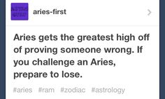 Aries gets the greatest high off of proving someone wrong. If you challenge an Aries, prepare to lose :)