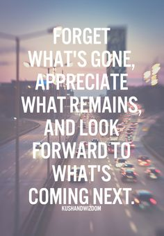 Forget what's gone, appreciate what remains, and look forward to what's coming next. http://www.positivewordsthatstartwith.com/ #inspiringquotes