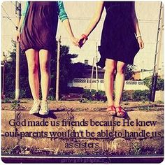 God made us friends because He knew our parents wouldn't be able to handle us as sisters. Amen sister!!