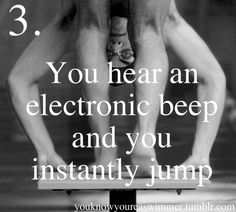 You know you're a swimmer when you hear an electronic beep and you instantly jump.