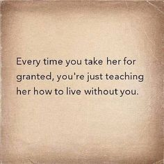 Every time you take her for granted you are showing her how to be happy with someone else