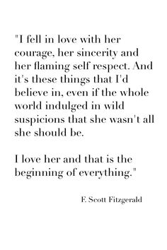 """""""I fell in love with her courage, her sincerity and her flaming self respect. And it's these things that I'd believe in, even if the whole world indulged in wild suspicions that she wasn't all she should be.   I love her and that is the beginning of every"""