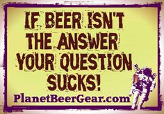If Beer isn't the answer then your question sucks!   #Beers #CraftBeer #Humor