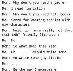 Some people think Shakespeare really was gay or bi, watch Doctor Who the Shakespeare code. Also beat mom ever lol