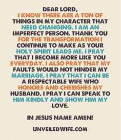 Prayer Of The Day - Being A Respectful Wife - I know there are a ton of things in my character that need changing. I am an imperfect person. Thank you for the transformation I continue to make as your Holy Spirit leads me. Marriage Prayer, Godly Marriage, Faith Prayer, Marriage Relationship, My Prayer, Love And Marriage, Prayer For Wife, Happy Marriage, Marriage Advice