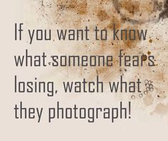 """This never really occurred to me but it totally makes sense....""""If you want to know what someone fears losing, watch what they photograph!"""" -author unknown-"""