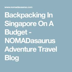 Backpacking In Singapore On A Budget - NOMADasaurus Adventure Travel Blog