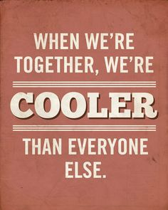 """""""when we're together, we're cooler than everyone else"""" hahaha so true with me and my friends"""