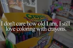 I don't care how old I am, I still love coloring with crayons... And that's who I am