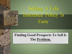 Selling a life insurance policy is easy, but getting the leads is the problem. That problem can be solved by using or prospect or die E-Book as well as viewing the many articles on our site.