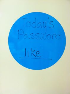 Sight wood password to get into the classroom.  Have to whisper it to me to get in.  Written on a white board wall decal.  Today's Password and the line are in wet erase marker and the sight word is in dry erase.  Makes it easy to change the word without having to rewrite the whole thing daily.