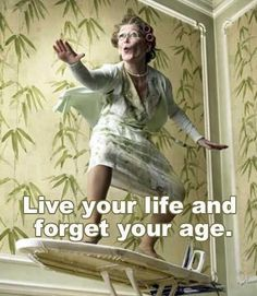live your life and forget your age . live your life and forget your age …