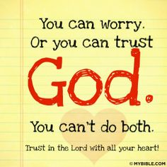 Kick worry out the front door on its butt, right into the snow! Trust God, what has worry EVER done for you?