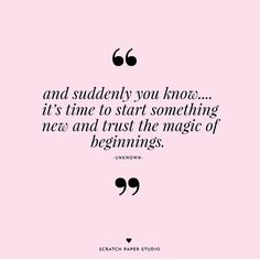 and suddenly you know it's time to start something new and trust the magic of beginnings.