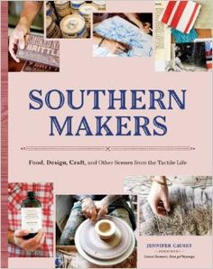 Southern Makers: Food, Design, Craft, and Other Scenes from the Tactile Life.
