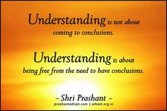 Understanding is not about coming to conclusions. Understanding is about being free from the need to have conclusions. ~Shri Prashant #ShriPrashant #Advait #understanding #conclusion #awareness Read at:- prashantadvait.com Watch at:-www.youtube.com/c/ShriPrashant Website:-www.advait.org.in Facebook:-www.facebook.com/prashant.advait LinkedIn:-www.linkedin.com/in/prashantadvait Twitter:-https://twitter.com/Prashant_Advait