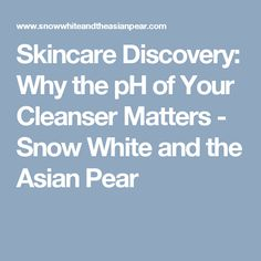 Skincare Discovery: Why the pH of Your Cleanser Matters - Snow White and the Asian Pear