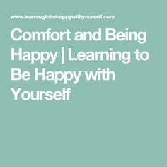 Comfort and Being Happy | Learning to Be Happy with Yourself