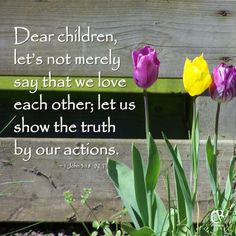Dear children, let's not merely say that we love each other; let us show the truth by our actions. - 1 John 3:18 #NLT #Bible verse | CrossRiverMedia.com